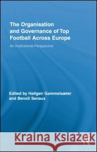 The Organisation and Governance of Top Football Across Europe: An Institutional Perspective Hallgeir Gammelsæter Benoît Senaux  9780415883788