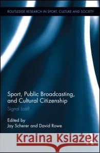 Sport, Public Broadcasting, and Cultural Citizenship: Signal Lost? Jay Scherer David Rowe  9780415886031