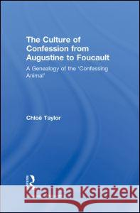 The Culture of Confession from Augustine to Foucault : A Genealogy of the 'Confessing Animal' Chloe Taylor   9780415887816