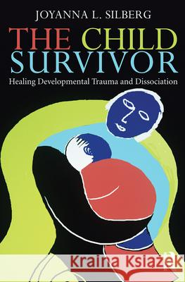 The Child Survivor: Healing Developmental Trauma and Dissociation Joyanna Silberg 9780415889957