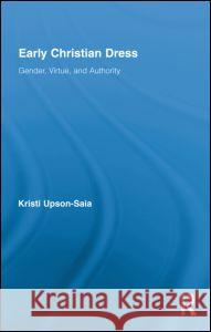 Early Christian Dress: Gender, Virtue, and Authority Kristi Upson-Saia   9780415890014