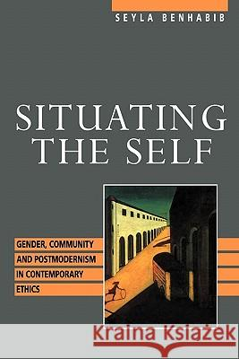 Situating the Self : Gender, Community, and Postmodernism in Contemporary Ethics Seyla Banhabib Seyla Benhabib 9780415905473 Routledge