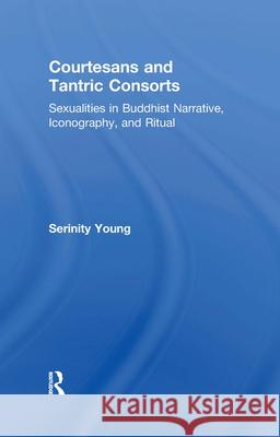 Courtesans and Tantric Consorts : Sexualities in Buddhist Narrative, Iconography, and Ritual Serinity Young 9780415914826