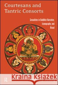 Courtesans and Tantric Consorts : Sexualities in Buddhist Narrative, Iconography, and Ritual Serinity Young 9780415914833