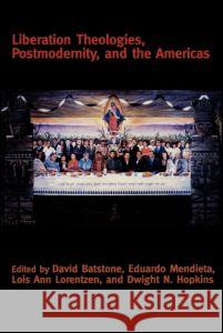 Liberation Theologies, Postmodernity and the Americas David B. Batstone Dwight N. Hopkins Eduardo Mendieta 9780415916592