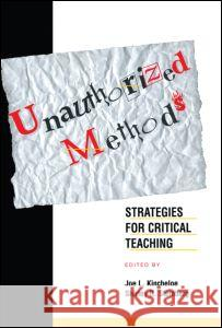 Unauthorized Methods : Strategies for Critical Teaching Joe L. Kincheloe Shirley R. Steinberg 9780415918428