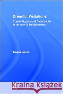 Dreadful Visitations : Confronting Natural Catastrophe in the Age of Enlightenment Alessa Johns 9780415921756