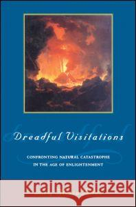 Dreadful Visitations : Confronting Natural Catastrophe in the Age of Enlightenment Alessa Johns 9780415921763