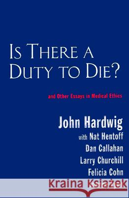 Is There a Duty to Die? : And Other Essays in Bioethics John Hardwig Larry R. Churchill Daniel Callahan 9780415922425