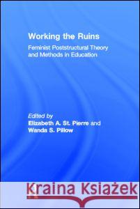 Working the Ruins : Feminist Poststructural Theory and Methods in Education Elizabeth S Wanda S. Pillow 9780415922753