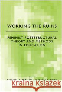 Working the Ruins: Feminist Poststructural Theory and Methods in Education Elizabeth S Wanda S. Pillow 9780415922760