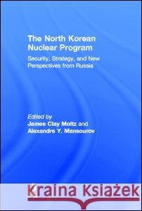 The North Korean Nuclear Program : Security, Strategy and New Perspectives from Russia James Clay Moltz Alexandre Y. Mansourov 9780415923699
