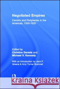 Negotiated Empires: Centers and Peripheries in the Americas, 1500-1820 Christine Daniels Michael V. Kennedy 9780415925389