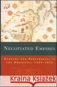 Negotiated Empires: Centers and Peripheries in the Americas, 1500-1820 Christine Daniels Michael V. Kennedy Jack P. Greene 9780415925396