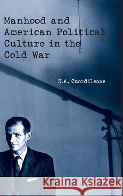 Manhood and American Political Culture in the Cold War K. Cuordileone Kyle A. Cuordileone Cuordileone Cuordileone 9780415925990