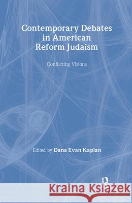 Contemporary Debates in American Reform Judaism: Conflicting Visions Dana Evan Kaplan 9780415926287