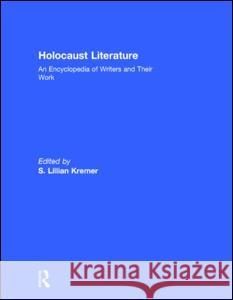 Holocaust Literature: An Encyclopedia of Writers and Their Work S. Lillian Kremer 9780415929851
