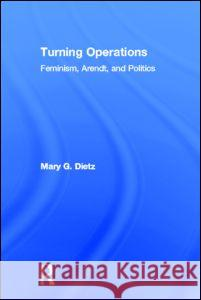 Turning Operations : Feminism, Arendt, Politics Mary G. Dietz Dietz Mary 9780415932448