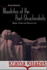 Bloodrites of the Bost-Structuralists: Word, Flesh and Revolution Anne Norton 9780415934596