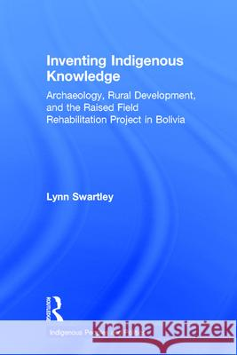 Inventing Indigenous Knowledge : Archaeology, Rural Development and the Raised Field Rehabilitation Project in Bolivia Lynn Swartley Swartley Lynn 9780415935647
