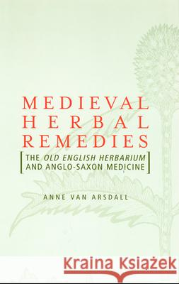 Medieval Herbal Remedies : The Old English Herbarium and Anglo-Saxon Medicine Anne Va A. Va Gorp Regenmortel M.H.V. Ed. Damme J Van 9780415938495
