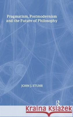 Pragmatism, Postmodernism and the Future of Philosophy John J. Stuhr J. Stuh 9780415939676