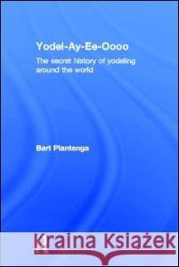 Yodel-Ay-Ee-Oooo : The Secret History of Yodeling Around the World Bart Plantenga 9780415939898