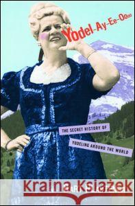Yodel-Ay-Ee-Oooo: The Secret History of Yodeling Around the World Bart Plantenga 9780415939904
