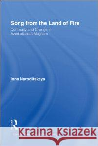 Song from the Land of Fire: Continuity and Change in Azerbaijanian Mugham [With CD] Inna Naroditskaya 9780415940214