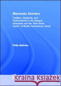 Maracatu Atomico: Tradition, Modernity, and Postmodernity in the Mangue Movement of Recife, Brazil Philip Galinsky 9780415940221