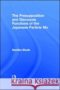 The Presupposition and Discourse Functions of the Japanese Particle Mo Sachiko Shudo Shudo Sachiko 9780415941679
