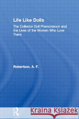 Life Like Dolls : The Collector Doll Phenomenon and the Lives of the Women Who Love Them A. F. Robertson 9780415944519