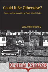 Could It Be Otherwise?: Parents and the Inequalities of Public School Choice Lois Andre-Bechely 9780415945202