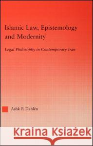 Islamic Law, Epistemology and Modernity: Legal Philosophy in Contemporary Iran Ashk Dahlen Mary Santee Zournazi Ashk Dahien 9780415945295