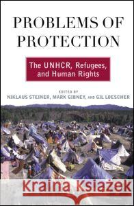Problems of Protection: The UNHCR, Refugees, and Human Rights Niklaus Steiner Gil Loescher Mark Gibney 9780415945745 Routledge