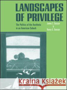 Landscapes of Privilege: The Politics of the Aesthetic in an American Suburb James S. Duncan Nancy Duncan 9780415946872