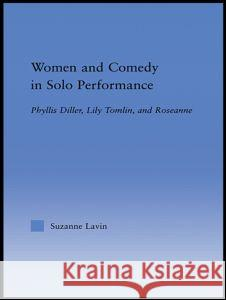 Women and Comedy in Solo Performance: Phyllis Diller, Lily Tomlin and Roseanne Suzanne Lavin 9780415948586 Routledge