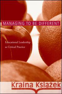 Managing to Be Different: Educational Leadership as Critical Practice Ron Scapp 9780415948623