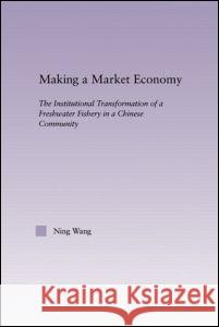 Making a Market Economy : The Institutionalizational Transformation of a Freshwater Fishery in a Chinese Community Ning Wang 9780415949446