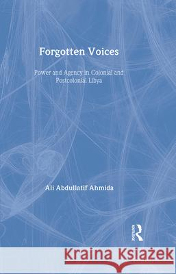 Forgotten Voices: Power and Agency in Colonial and Postcolonial Libya Ahmida Ali Abdullatif 9780415949866