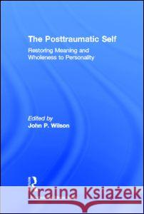 The Posttraumatic Self: Restoring Meaning and Wholeness to Personality John P. Wilson 9780415950169