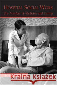 Hospital Social Work: The Interface of Medicine and Caring Joan Beder 9780415950671