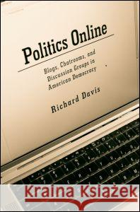 Politics Online : Blogs, Chatrooms, and Discussion Groups in American Democracy Richard Davis 9780415951937