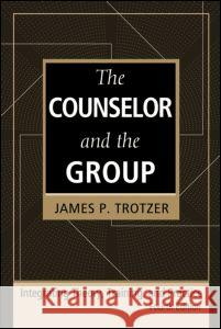 The Counselor and the Group, Fourth Edition: Integrating Theory, Training, and Practice James P. Trotzer 9780415951975