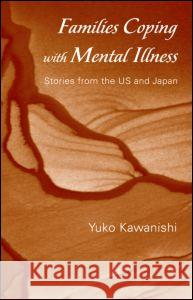 Families Coping with Mental Illness: Stories from the US and Japan Yuko Kawanishi 9780415952019