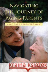 Navigating the Journey of Aging Parents: What Care Receivers Want Cheryl A. Kuba 9780415952880
