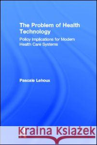 The Problem of Health Technology Pascale Lehoux Lehoux Lehoux 9780415953481