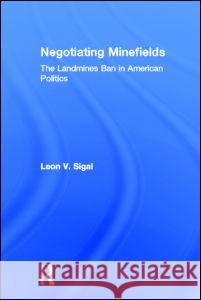 Negotiating Minefields: The Landmines Ban in American Politics Leon V. Sigal Sigal V. Sigal 9780415954143