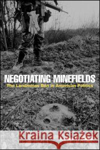 Negotiating Minefields: The Landmines Ban in American Politics Leon V. Sigal 9780415954150