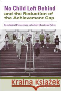No Child Left Behind and the Reduction of the Achievement Gap: Sociological Perspectives on Federal Educational Policy Alan R. Sadovnik Jennifer O'Day George Bohrnstedt 9780415955300
